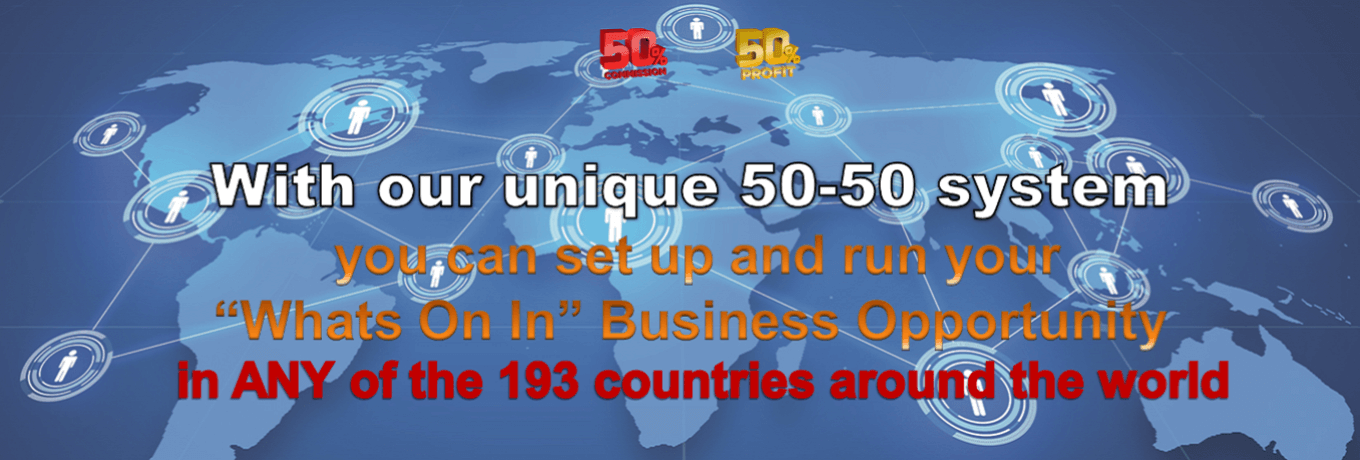 "With our unique 50-50 system you can set up and run your ""Whats On In"" Business Opportunity in ANY of the 193 countries around the world"